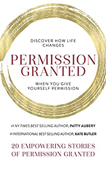Permission Granted: Discover How Life Changes When You Give Yourself Permission by [Patty Aubery, Kate  Butler]