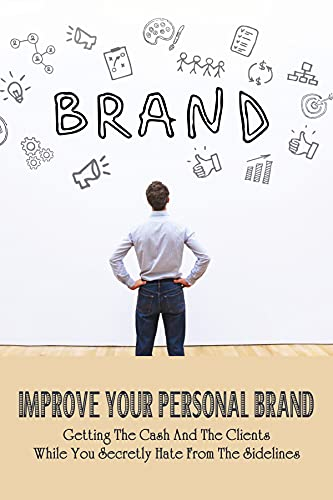 Improve Your Personal Brand: Getting The Cash And The Clients While You Secretly Hate From The Sidelines: Tips To Show Up On The Business Scene Like A Boss (English Edition)