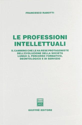 Le professioni intellettuali. Il cammino che le ha rese protagoniste dell'evoluzione della società lungo il percorso formativo, deontologico e di servizio