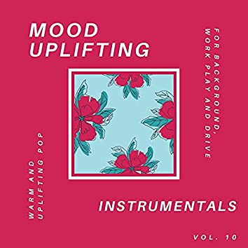 Mood Uplifting Instrumentals - Warm And Uplifting Pop For Background, Work Play And Drive, Vol.10