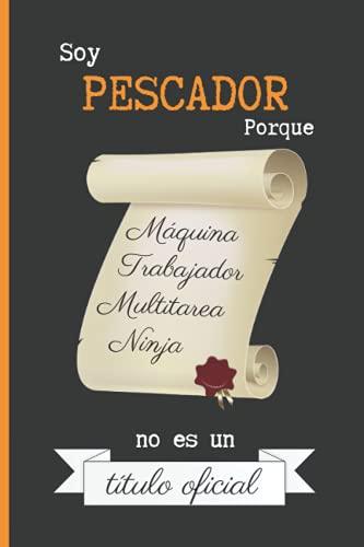 SOY PESCADOR PORQUE MÁQUINA TRABAJADOR MULTITAREA NINJA NO ES UN TÍTULO OFICIAL: CUADERNO DE NOTAS. LIBRETA DE APUNTES, DIARIO PERSONAL O AGENDA PARA PESCADORES. REGALO DE CUMPLEAÑOS.