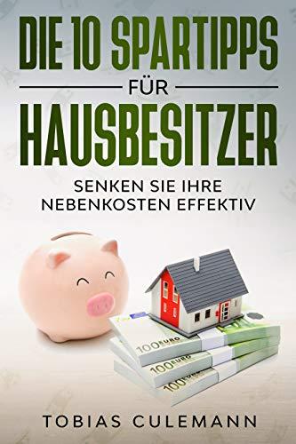 Die 10 Spartipps für Hausbesitzer : SENKEN SIE IHRE NEBENKOSTEN EFFEKTIV