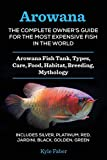 Arowana: The Complete Owner's Guide for the Most Expensive Fish in the...