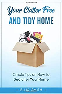 Your Clutter-Free and Tidy Home: Simple Tips on How to Declutter Your Home, Change Your Mind and Start a Minimalistic Life