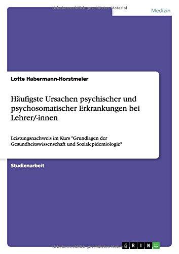 """Häufigste Ursachen psychischer und psychosomatischer Erkrankungen bei Lehrer/-innen: Leistungsnachweis im Kurs """"Grundlagen der Gesundheitswissenschaft und Sozialepidemiologie"""""""