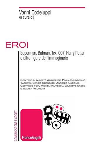 Eroi. Superman, Batman, Tex, 007, Harry Potter e altre figure dell'immaginario (Italian Edition)