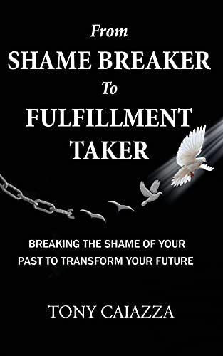 From Shame Breaker to Fulfillment Taker: Breaking the Shame of Your Past to Transform Your Future