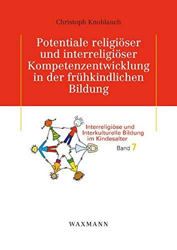 Potentiale religiöser und interreligiöser Kompetenzentwicklung in der frühkindlichen Bildung: Konstruktion von Wertorientierung und Reflexion... ... pluralen Erziehungs- und Bildungsumfeld