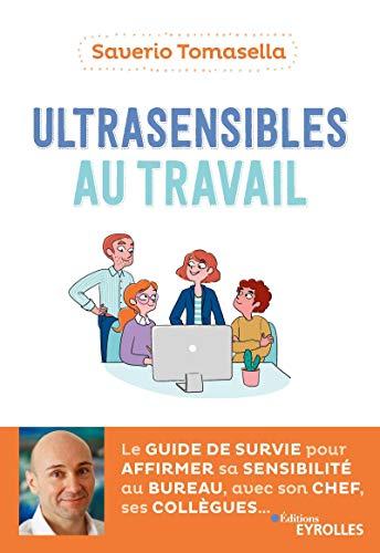 Ultrasensibles au travail: Le guide de survie pour affirmer sa sensibilité au bureau, avec son chef, ses collègues par [Saverio Tomasella]