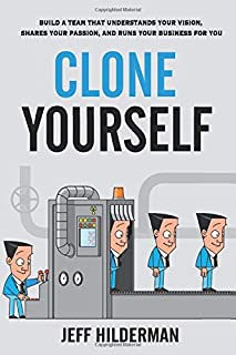 Clone Yourself: Build a Team that Understands Your Vision, Shares Your Passion, and Runs Your Business For You