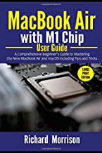 MacBook Air with M1 Chip User Guide: A Comprehensive Beginner's Guide to Mastering the New MacBook Air and macOS including...