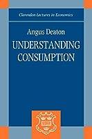 Understanding Consumption (Clarendon Lectures in Economics)