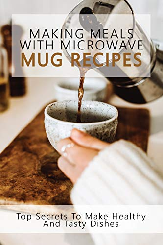 Making Meals With Microwave Mug Recipes: Top Secrets To Make Healthy And Tasty Dishes: Microwave Chocolate Mug Cake Recipe (English Edition)