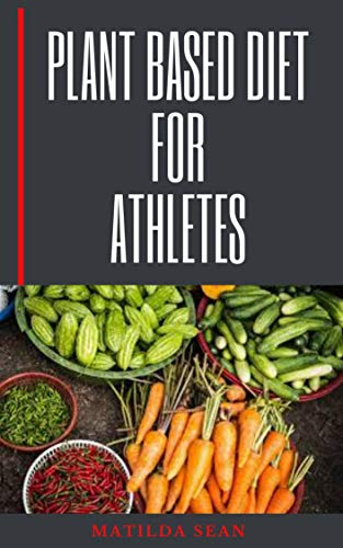 PLANT BASED DIET FOR ATHLETES: Comprehensive Guide on Plant based diet nutrition for Athletes health and fitness (English Edition)