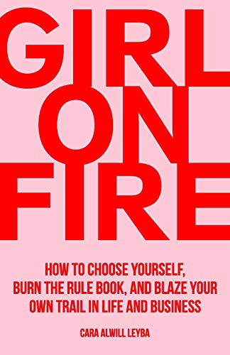 Girl On Fire: How to Choose Yourself, Burn the Rule Book, and Blaze Your...