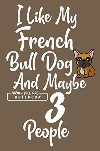 I Like My French Bulldog and Maybe 3 People: Blank Lined French Bulldog Notebook Journal to Help Plan Goals, Write New Ideas, Record Daily Activities and more. Perfect Frenchie Gift for All Occasion