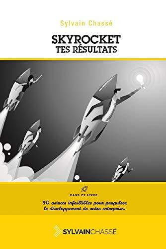 Skyrocket tes résultats: Un GUIDE pour faire exploser votre chiffre d'affaires et vos profits ! (French Edition)