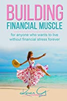 Building Financial Muscle: For anyone who wants to live without financial stress forever!