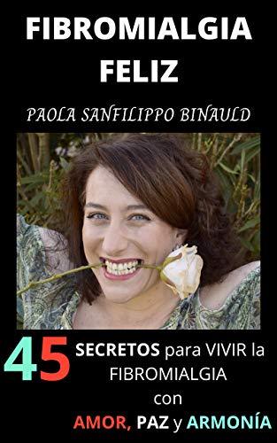 FIBROMIALGIA FELIZ: 45 secretos para vivir la fibromialgia con amor, paz y armonía
