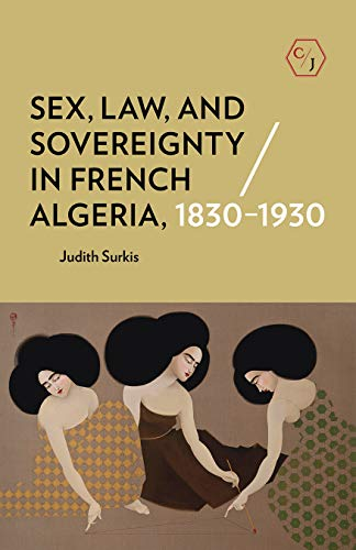 Sex, Law, and Sovereignty in French Algeria, 1830-1930 (Corpus Juris: the Humanities in Politics and Law)