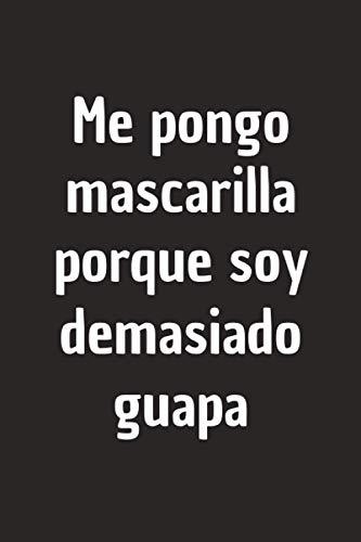 ME PONGO MASCARILLA PORQUE SOY DEMASIADO GUAPA: CUADERNO DE NOTAS. LIBRETA DE APUNTES, DIARIO PERSONAL O AGENDA. REGALO DE CUMPLEAÑOS.