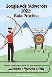 Google Ads (Adwords) 2022: Guía Práctica: Consejos para triunfar en Google Ads (Adwords) sin arruinarse por el camino (Claves digitales nº 2)