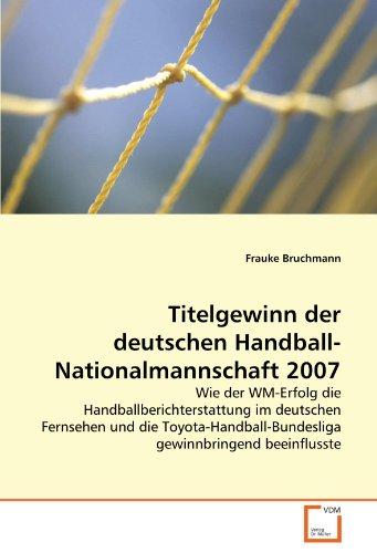 Titelgewinn der deutschen Handball-Nationalmannschaft 2007: Wie der WM-Erfolg die Handballberichterstattung im deutschen Fernsehen und die Toyota-Handball-Bundesliga gewinnbringend beeinflusste