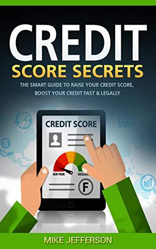 Credit Score Secrets: The Smart Guide to Raise Your Credit Score, Boost Your Credit Fast & Legally by [Mike Jefferson]