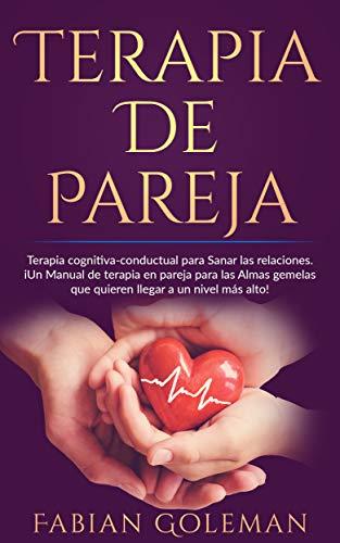 Terapia de Pareja: Terapia cognitiva-conductual para Sanar las relaciones. iUn Manual de terapia en pareja para las Almas gemelas que quieren llegar a un nivel más alto! (Spanish Edition)