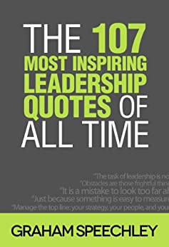 The 107 Most Inspiring Leadership Quotes of All Time by [Graham Speechley]