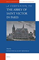 A Companion to the Abbey of Saint Victor in Paris (Brill's Companions to the Christian Tradition: A Series of Handbooks and Reference Works on the Intellectual and Religious Life of Europe, 500-1800)