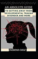 An Absolute Guide To Getting Away From Developmental Trauma Disorder And More