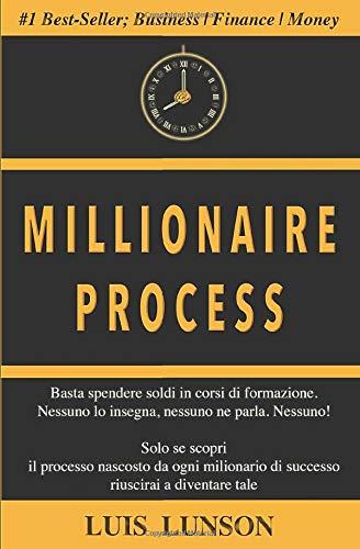 Millionaire Process: Scopri il processo preciso di ogni milionario di successo e vivi ricco e libero per sempre