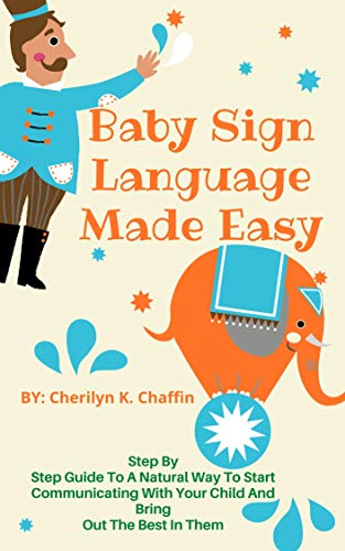 Baby Sign Language Made Easy: Step By Step Guide To A Natural Way To Start Communicating With Your Child And Bring Out The Best In Them (English Edition)