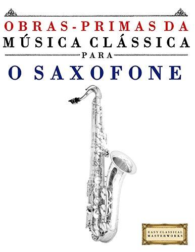 Obras-Primas da Música Clássica para o Saxofone: Peças fáceis de Bach, Beethoven, Brahms, Handel, Haydn, Mozart, Schubert, Tchaikovsky, Vivaldi e Wagner (Portuguese Edition)