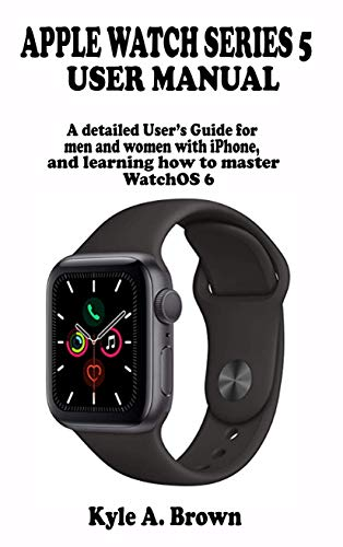 Apple watch series 5 user manual: A detailed User's Guide for men and women with iPhone, and learning how to master WatchOS 6