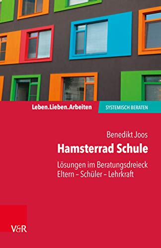 Hamsterrad Schule: Lösungen im Beratungsdreieck Eltern – Schüler – Lehrkraft (Leben. Lieben. Arbeiten: systemisch beraten)