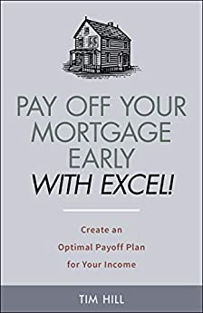 Pay Off Your Mortgage Early With Excel! Create an Optimal Payoff Plan for Your Income by [Tim Hill]