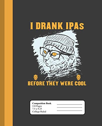 I Drank IPAs Before They Were Cool: Cat with Beanie and Glasses College Ruled Lined Composition Notebook (7.5