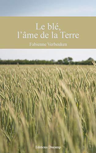 Le blé, l'âme de la Terre: A la redécouverte des céréales anciennes