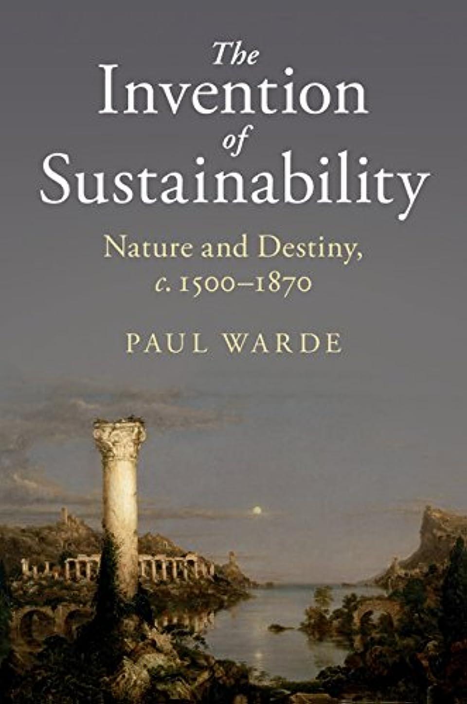 良性ヒギンズ癒すThe Invention of Sustainability: Nature and Destiny, c.1500–1870 (English Edition)