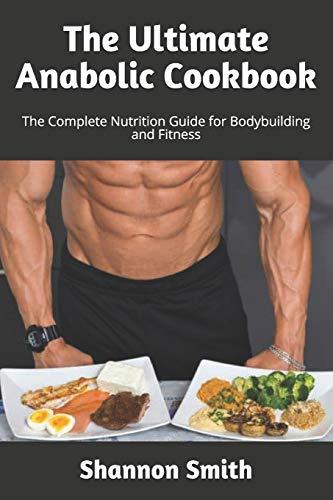 The Ultimate Anabolic Cookbook: The Complete Nutrition Guide for Bodybuilding and Fitness