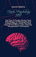 Dark Psychology 2021: A Practical And Effective Guide To Learn The Secrets Of Covert Emotional Manipulation, Dark Persuasion, Mind Control, Mind Games, Deception, Hypnotism, And Brainwashing