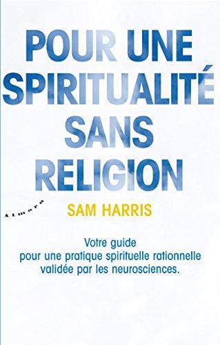 Pour une spiritualité sans religion - Votre guide pour une pratique spirituelle rationnelle validée