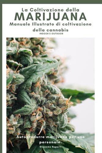 La Coltivazione della Marijuana: Autoprodurre Marijuana per uso personale. Manuale Illustrato di Coltivazione della Cannabis indoor e outdoor