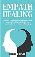 Empath Healing: Improve Your Emotional Intelligence, Stop Negative Thinking and Master Your Emotions for Live a Happy Relationship