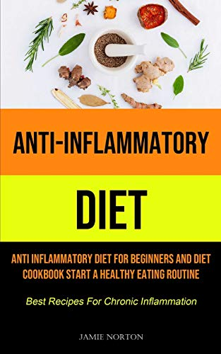 Anti-Inflammatory Diet: Anti Inflammatory Diet For Beginners And Diet Cookbook Start A Healthy Eating Routine (Best Recipes For Chronic Inflammation)