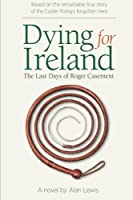 Dying for Ireland: The Last Days of Roger Casement