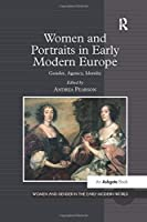 Women and Portraits in Early Modern Europe: Gender, Agency, Identity (Women and Gender in the Early Modern World)