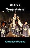 Os três Mosqueteiros: Uma história incrível, que dura no tempo, com personagens fantásticos, com grandes aventuras e desafios do começo ao fim. (Portuguese Edition)